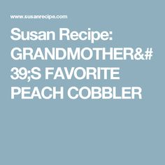 Susan Recipe: GRANDMOTHER'S FAVORITE PEACH COBBLER