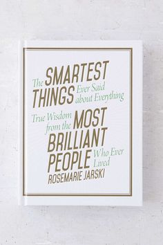 The Smartest Things Ever Said about Everything: True Wisdom From The Most Brilliant People Who Ever Lived By Rosemarie Jarski