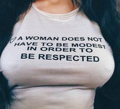A woman does not have to be modest in order to be respected. Don't worry, if you fuck it up, I'll let you know about it.