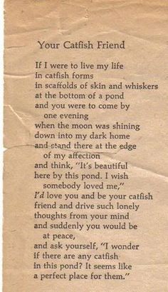 """Brautigan is an original, and 30 years later I still remember so many lines from his poems: """"Your Catfish Friend"""" by Richard Brautigan .I'D love you and be your catfish friend. Poem A Day, Poem Quotes, Love Poems, Catfish, Note To Self, Bukowski, Beautiful Words, Wise Words, Quotations"""