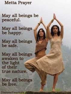 """LOVING KINDNESS PRAYER:  May """"all beings"""" be happy, healthy and whole. May they have love, warmth and affection. May they be protected from harm, and free from fear. May they be alive, engaged and joyful. May """"all beings"""" enjoy inner peace and ease. May that peace expand into their world and throughout the entire universe."""