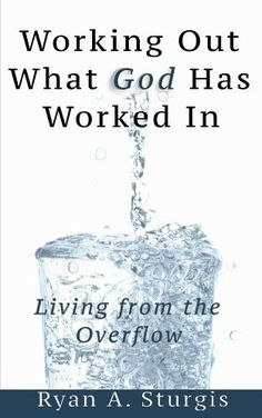Working Out What God Has Worked In: Living From the Overflow by Ryan Sturgis, http://www.amazon.com/dp/B00HM7WIQS/ref=cm_sw_r_pi_dp_Pwq7tb1AJV1YR