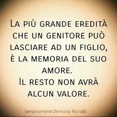 The greatest inheritance a parent can leave to a child is the memory of his love. The rest will have no value. Italian Phrases, Italian Quotes, Words Quotes, Love Quotes, Sayings, Verona, Beautiful Words, Life Lessons, Einstein