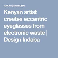 Kenyan artist creates eccentric eyeglasses from electronic waste | Design Indaba