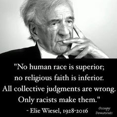 """""""No human race is superior; no religious faith is inferior. All collective judgments are wrong. Only racists make them. """" Elie Wiesel  1928-2016 Eliezer """"Elie"""" Wiesel KBE was a Romanian-born American Jewish writer, professor, political activist, Nobel Laureate and Holocaust survivor."""
