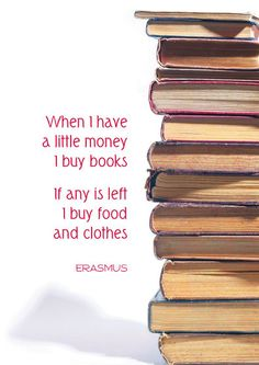 """When I have a little money I buy books. If any is left I buy food and clothes."" - Erasmus ... ... Not far from the truth. Books are a priority!"
