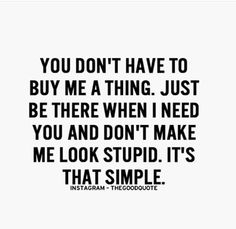 You don't have to buy me a thing. Just be there when I need you and don't make me look stupid. It's that simple :)
