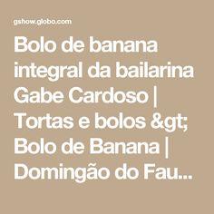 Bolo de banana integral da bailarina Gabe Cardoso   Tortas e bolos > Bolo de Banana   Domingão do Faustão - Receitas Gshow