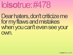 Dear haters, don't criticize me for my flaws and mistakes when you can't even see your own