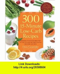 300 15 Minute Low Carb Recipes Rev Hundreds of Delicious Meals That Let You Live Your Low-Carb Lifestyle Dana Carpender ,   ,  , ASIN: B005ESVZMK , tutorials , pdf , ebook , torrent , downloads , rapidshare , filesonic , hotfile , megaupload , fileserve