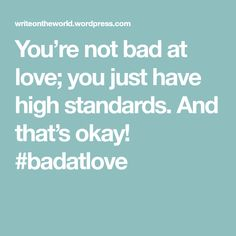 You're not bad at love; you just have high standards. And that's okay! #badatlove