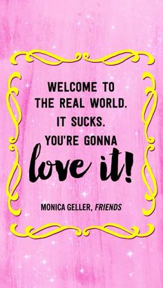 """Welcome to the real world, it sucks you're gonna love it!"" - Monica Geller - Friends #thatsbeauty"