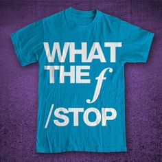 "shirt i'd wear: a funny shirt that most won't understand. ""what the F/stop"""