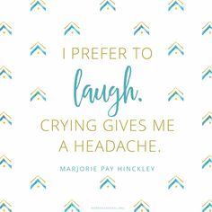 """The only way to get through life is to laugh your way through it. You either have to laugh or cry. I prefer to laugh. Crying gives me a headache."" —Marjorie Pay Hinckley"