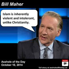 Bill Maher, Asshole of the Day for October 10, 2014 by TeaPartyCat (Follow @TeaPartyCat) While I don't share Bill Maher's atheism, I certainly support his right to not follow Christianity and to keep America from becoming a theocracy, regardless of what Justice Scalia might think. But like many, I was troubled by Bill Maher saying that violence was inherent in Islam:  Maher said it's ridiculous for President Obama to claim ISIS isn't Islamic, because looking at the actual beliefs of ISIS…