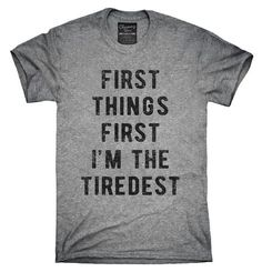 First Things First I'm The Tiredest Shirt, Hoodies, Tanktops