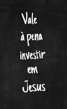 Na verdade Jesus é que investe em nós. O nosso trabalho é confiar nEle