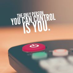 Do not attempt to control anyone but yourself
