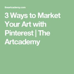 3 Ways to Market Your Art with Pinterest | The Artcademy
