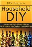 DIY Projects:: Household DIY: Discover over 25 Simple and Effective DIY Projects to Help You Save Time and Money: DIY Hacks, DIY Free, DIY Books, DIY Projects, ... do it yourself decorating Book 1) - DIY Projects:: Household DIY: Discover over 25 Simple and Effective DIY Projects to Help You Save Time and Money: DIY Hacks, DIY Free, DIY Books, DIY Projects, … do it yourself decorating Book 1)  DISCOVER:: DIY Projects:: Household DIY: Discover over 25 Simple and Effectiv