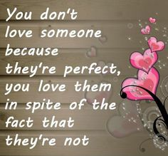 You don't love someone because they're perfect, you love them in spite of the fact that they're not -  ~ Jodi Picoult