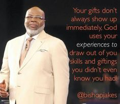 Your gifts don't always show up immediately. God uses your experiences to draw out of you skills and giftings you didn't even know you had. ~ T.D. Jakes <3