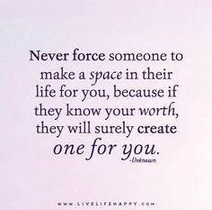 never force someone to make a space in their life for you, because if they know your worth they will surely create one for you!