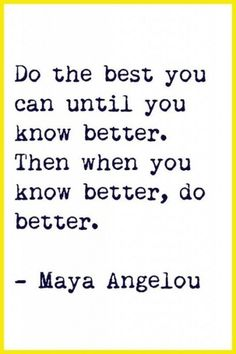 AMEN. Do the best you can until you know better. Then when you know better, do better. #Maya_Angelou #inspiration #quotes