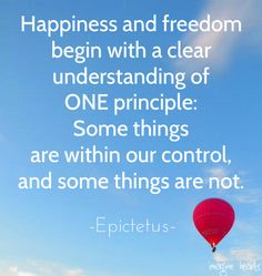 Happiness and freedom begin with a clear understanding of One principle: Somethings are within our control and some things are not. Epicurus #quotes