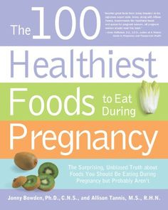 The 100 Healthiest Foods to Eat During Pregnancy: The Surprising Unbiased Truth about Foods You Should be Eating During Pregnancy but Probably Aren't