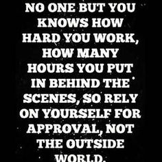 No one but you knows how had you work, how many hours you put in behind the scenes, so relay on yourself for approval, not the outside world.