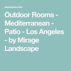 Outdoor Rooms - Mediterranean - Patio - Los Angeles - by Mirage Landscape