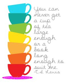 You can never get a cup of tea large enough or a book long enough to suit me. C.S. Lewis