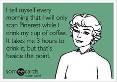 I will only scan Pinterest while I drink my coffee.