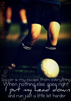 Soccer - my escape from everything! Play my heart out every time! Play hard or go home! Give 110% everyday!