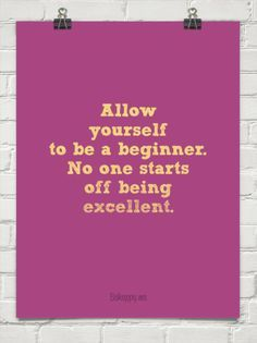 Be a beginner! I need to remember this!!! I am so hard on myself!!!!