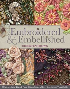 Embroidered & Embellished: this new book that will be available June, 2013. The book focuses on four forms of embroidery: traditional, silk ribbon, raised & textured & bead.  I love her!!