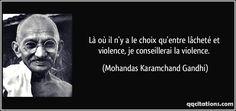 Là où il n'y a le choix qu'entre lâcheté et violence, je conseillerai la violence. - Mohandas Karamchand Gandhi