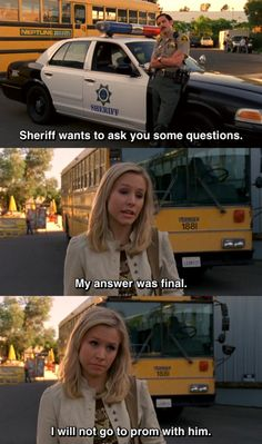 Deputy Sacks: Sheriff wants to ask you some questions Veronica: My answer was final. I will not go to prom with him.