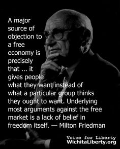 A major source of objection to a free economy is precisely that ... it gives people what they want instead of what a particular group thinks they ought to want. Underlying most arguments against the free market is a lack of belief in freedom itself. — Milton Friedman