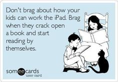 Don't brag about how your kid can work the iPad. Brag when they crack open a book and start reading by themselves.