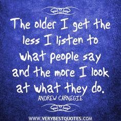 The older I get the less I listen to what people say – ANDREW CARNEGIE Quotes - Inspirational Quotes about Life, Love, happiness, Kindness, positive attitude, positive thoughts, inspirational pictures quotes about life, happiness Very Best Quotes