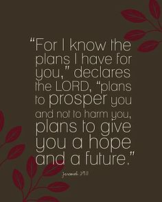 Jeremiah 29:11. Don't get down, strong girl. He has plans for you that provide hope and a future.