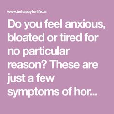 Do you feel anxious, bloated or tired for no particular reason? These are just a few symptoms of hormonal imbalance, a malfunction of one or more hormones in the body which can affect your overall health. Hormone is a regulatory substance that has an important role in the organism, or more precisely, the hormones stimulate …