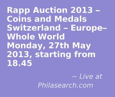 Rapp Auction 2013 – Coins and Medals Switzerland – Europe– Whole World Live Auction at Philasearch.com Monday, 27th May 2013, starting from 18.45