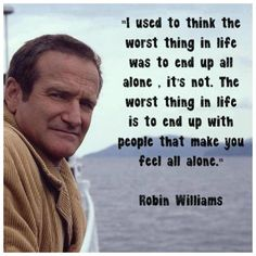 I used to think the worst thing in life was to end up all alone. It's not. The worst thing in life is to end up with the people that make you feel all alone. ~ Robin Williams ~