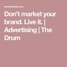 Don't market your brand. Live it. | Advertising | The Drum