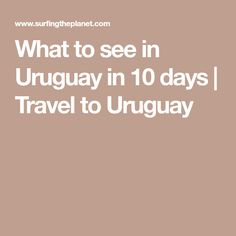 What to see in Uruguay in 10 days | Travel to Uruguay