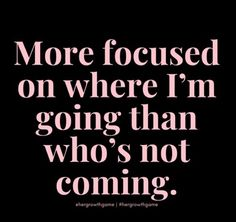 More focused on where I'm going than who's not coming. Self Love Quotes, Great Quotes, Quotes To Live By, True Quotes, Motivational Quotes, Inspirational Quotes, Quotable Quotes, Meaningful Quotes, Boss Babe