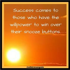 Success comes to those who have control over their snooze button
